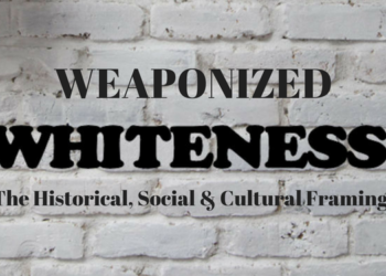 Weaponized Whiteness: Its Historical Impact & The Need for Disarmament